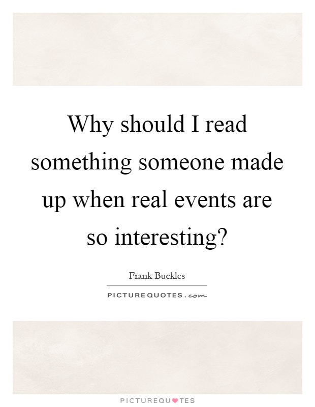 Why should I read something someone made up when real events are so interesting? Picture Quote #1
