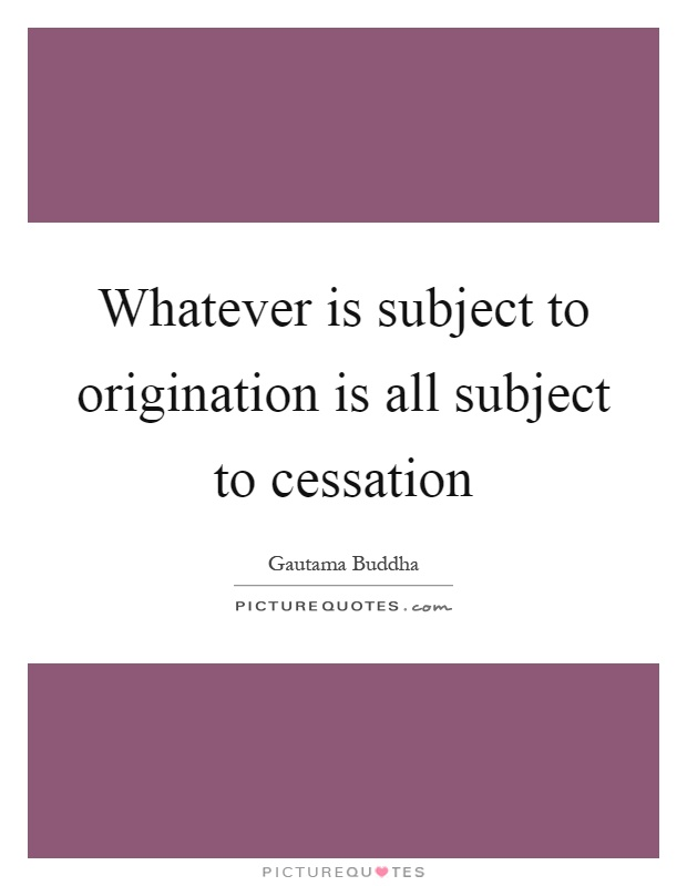 Whatever is subject to origination is all subject to cessation Picture Quote #1