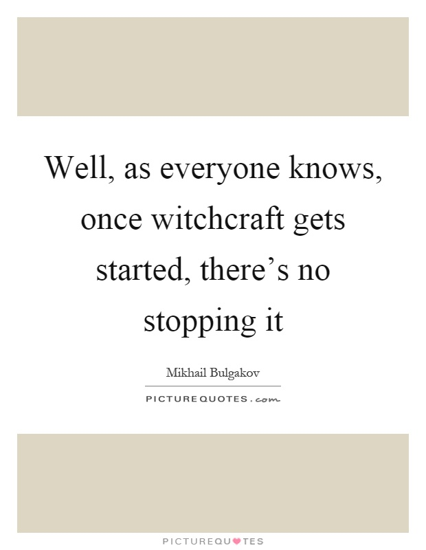 Well, as everyone knows, once witchcraft gets started, there's no stopping it Picture Quote #1
