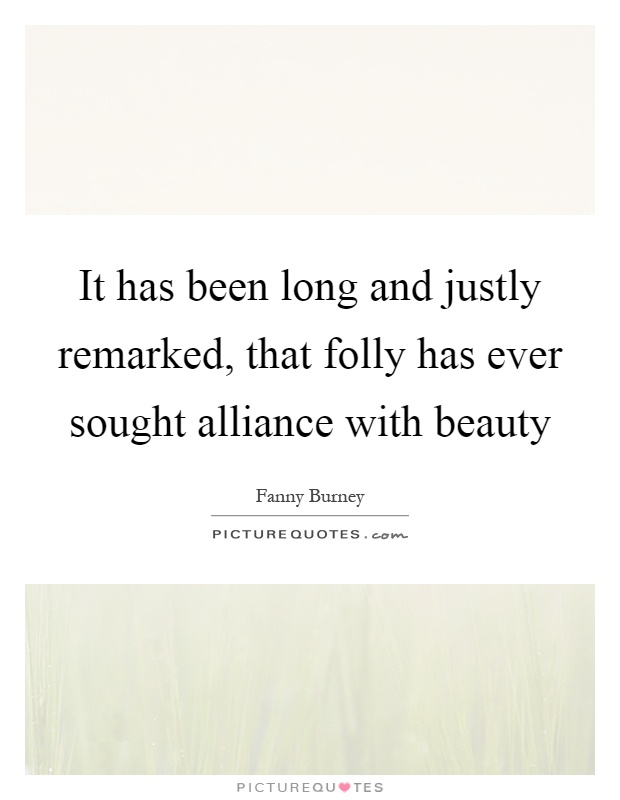 It has been long and justly remarked, that folly has ever sought alliance with beauty Picture Quote #1