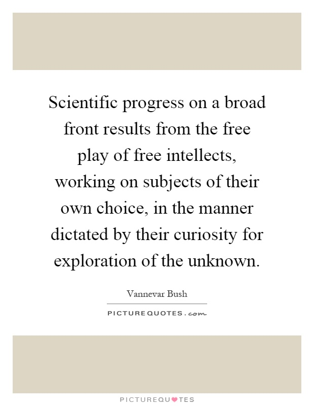 Scientific progress on a broad front results from the free play of free intellects, working on subjects of their own choice, in the manner dictated by their curiosity for exploration of the unknown Picture Quote #1