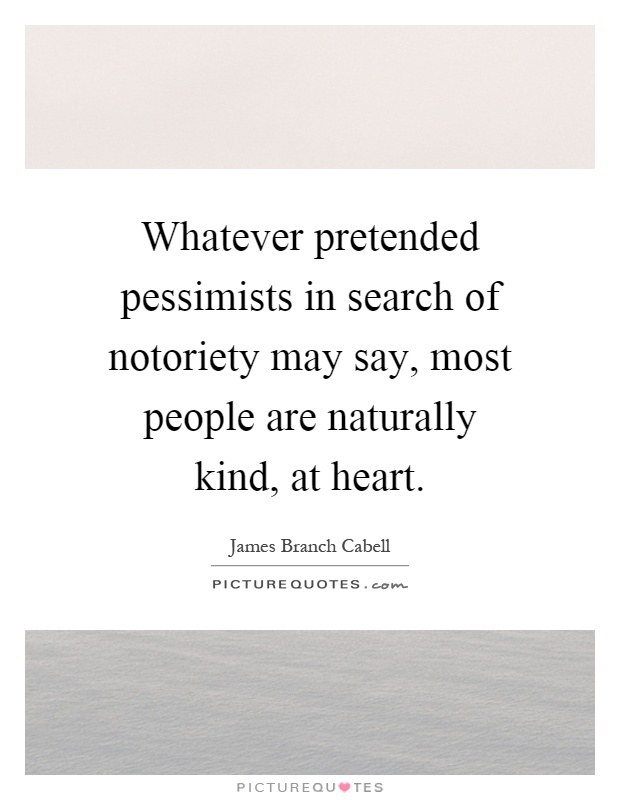 Whatever pretended pessimists in search of notoriety may say, most people are naturally kind, at heart Picture Quote #1
