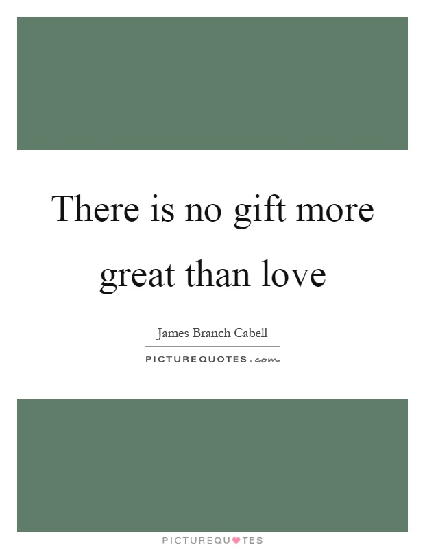 There is no gift more great than love Picture Quote #1