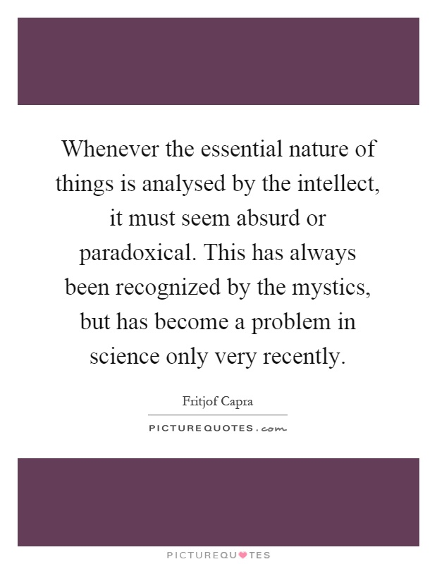Whenever the essential nature of things is analysed by the intellect, it must seem absurd or paradoxical. This has always been recognized by the mystics, but has become a problem in science only very recently Picture Quote #1