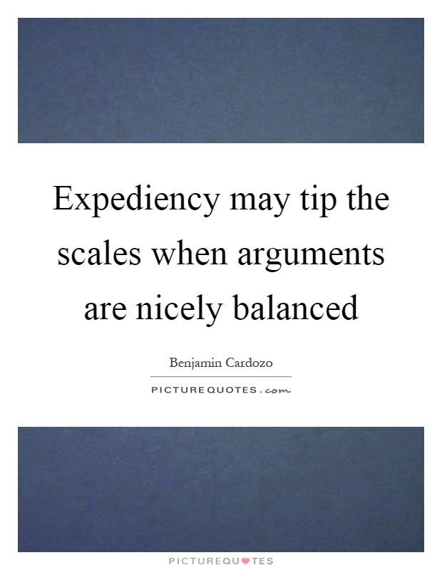 Expediency may tip the scales when arguments are nicely balanced Picture Quote #1