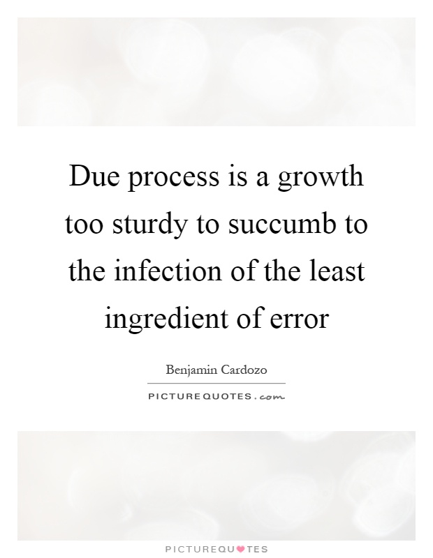 Due process is a growth too sturdy to succumb to the infection of the least ingredient of error Picture Quote #1