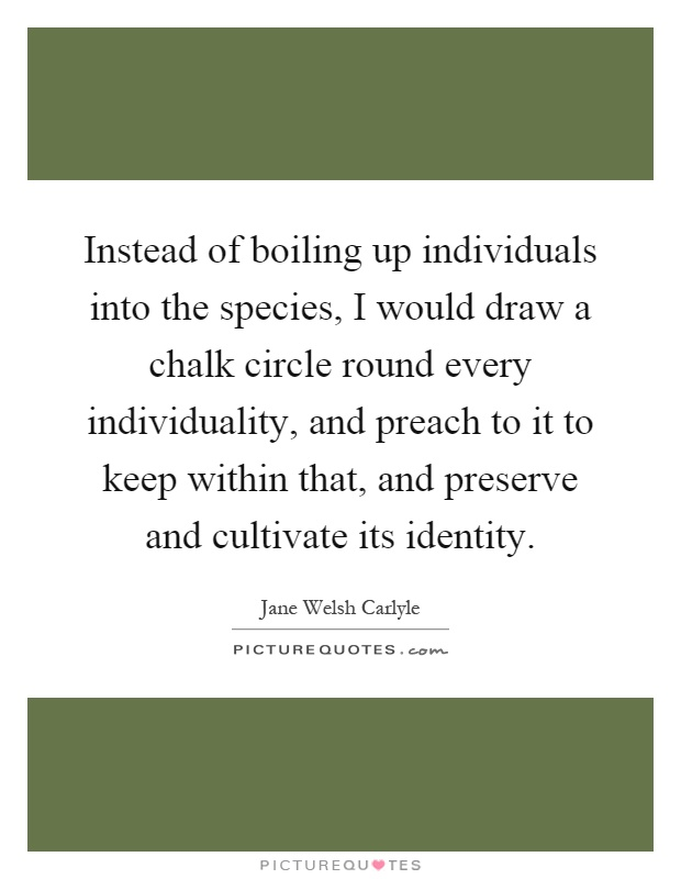 Instead of boiling up individuals into the species, I would draw a chalk circle round every individuality, and preach to it to keep within that, and preserve and cultivate its identity Picture Quote #1