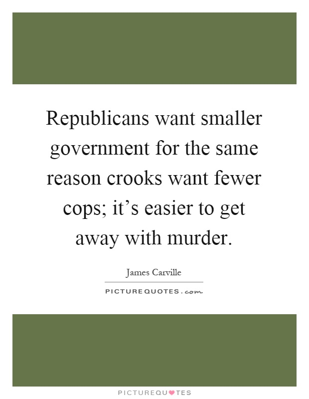 Republicans want smaller government for the same reason crooks want fewer cops; it's easier to get away with murder Picture Quote #1