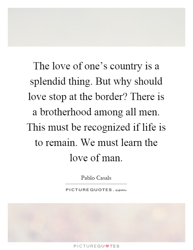 The love of one's country is a splendid thing. But why should love stop at the border? There is a brotherhood among all men. This must be recognized if life is to remain. We must learn the love of man Picture Quote #1