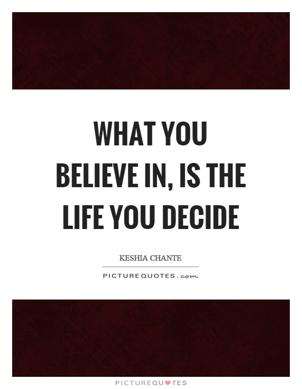 What you believe in, is the life you decide Picture Quote #1