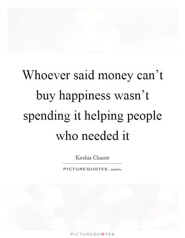 Whoever said money can't buy happiness wasn't spending it helping people who needed it Picture Quote #1