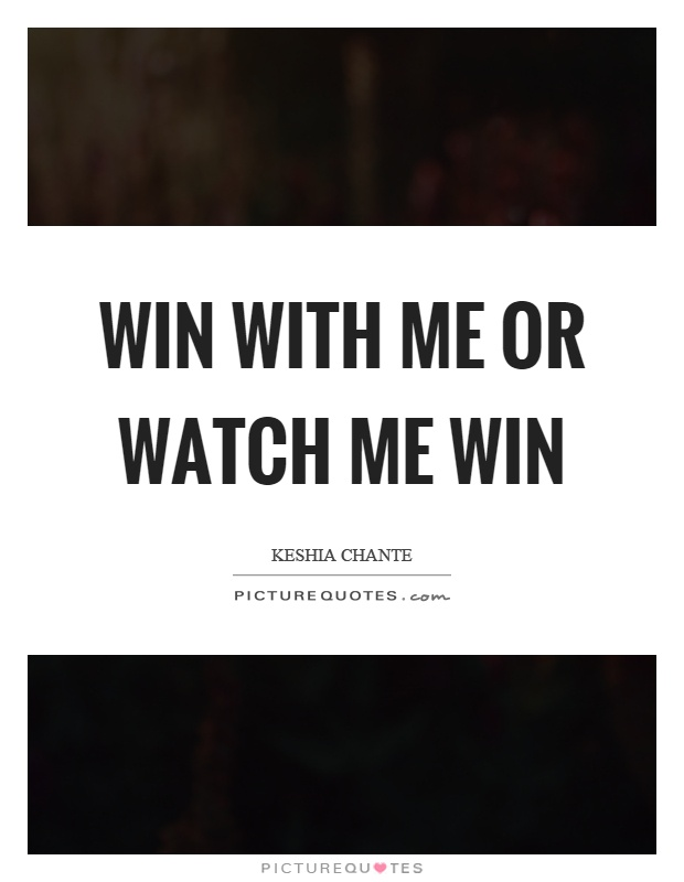 Win with me or watch me win Picture Quote #1
