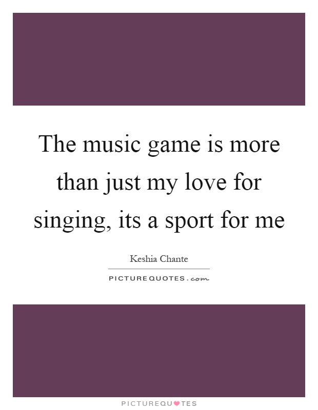 The music game is more than just my love for singing, its a sport for me Picture Quote #1