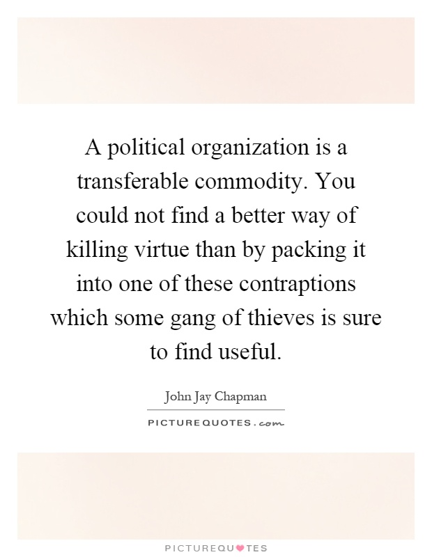 A political organization is a transferable commodity. You could not find a better way of killing virtue than by packing it into one of these contraptions which some gang of thieves is sure to find useful Picture Quote #1