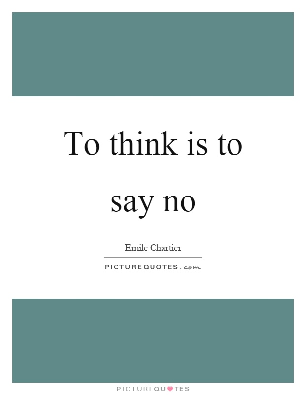To think is to say no Picture Quote #1