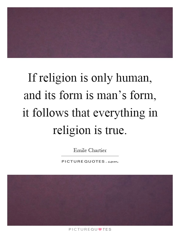 If religion is only human, and its form is man's form, it follows that everything in religion is true Picture Quote #1