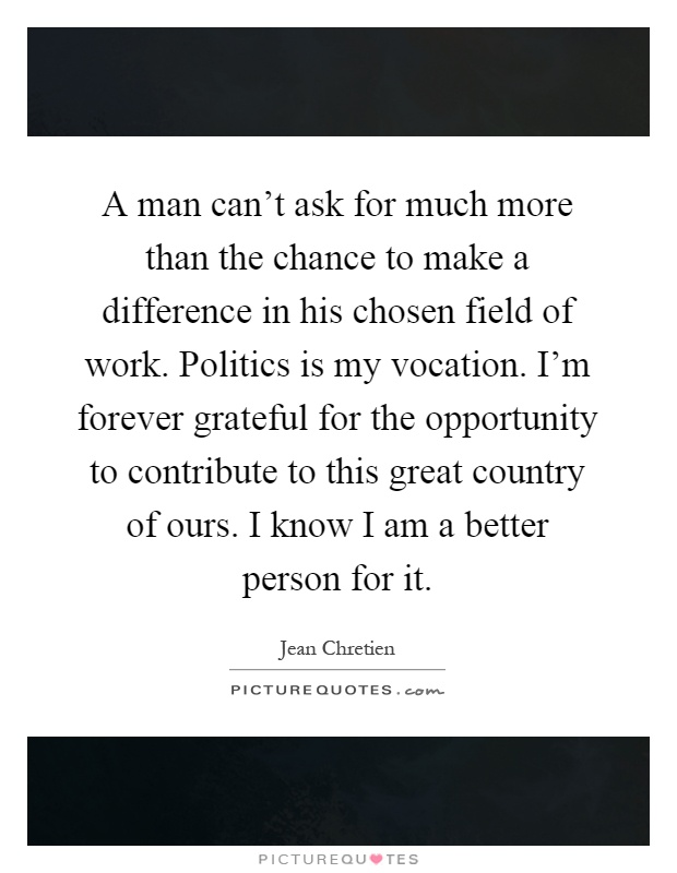 A man can't ask for much more than the chance to make a difference in his chosen field of work. Politics is my vocation. I'm forever grateful for the opportunity to contribute to this great country of ours. I know I am a better person for it Picture Quote #1