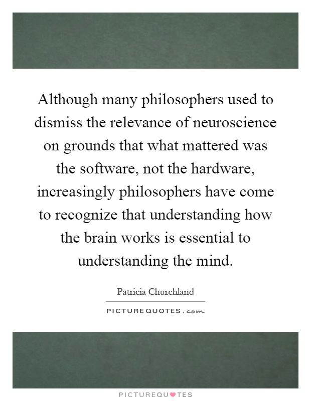 Although many philosophers used to dismiss the relevance of neuroscience on grounds that what mattered was the software, not the hardware, increasingly philosophers have come to recognize that understanding how the brain works is essential to understanding the mind Picture Quote #1
