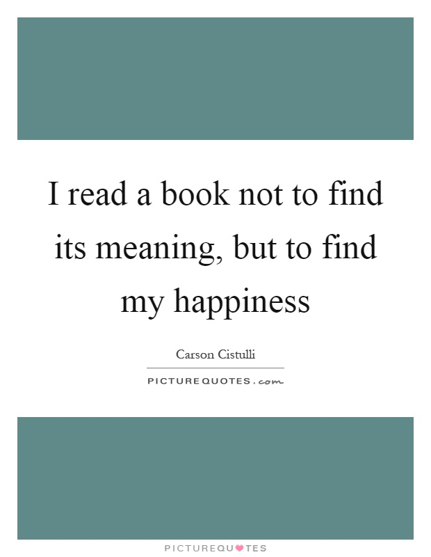 I read a book not to find its meaning, but to find my happiness Picture Quote #1