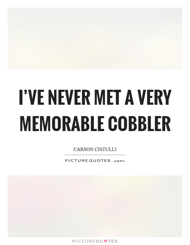 I've never met a very memorable cobbler Picture Quote #1