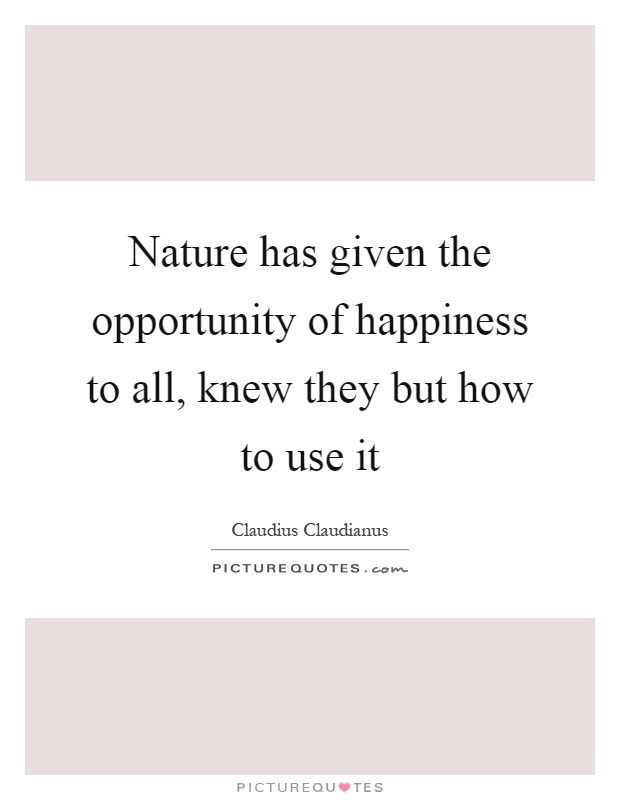 Nature has given the opportunity of happiness to all, knew they but how to use it Picture Quote #1