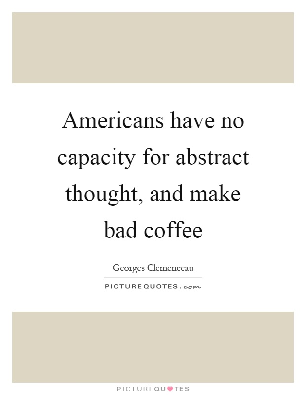 Americans have no capacity for abstract thought, and make bad coffee Picture Quote #1