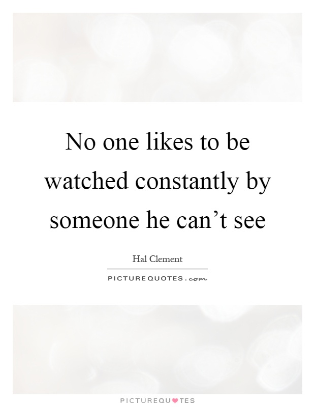 No one likes to be watched constantly by someone he can't see Picture Quote #1