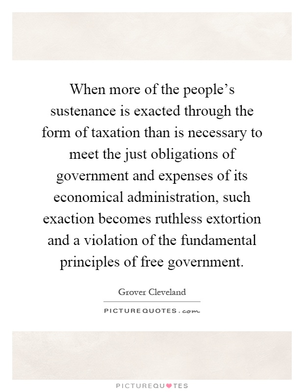 When more of the people's sustenance is exacted through the form of taxation than is necessary to meet the just obligations of government and expenses of its economical administration, such exaction becomes ruthless extortion and a violation of the fundamental principles of free government Picture Quote #1