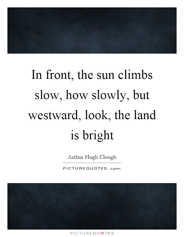 In front, the sun climbs slow, how slowly, but westward, look, the land is bright Picture Quote #1