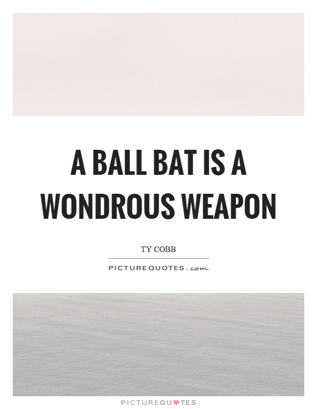 A ball bat is a wondrous weapon Picture Quote #1