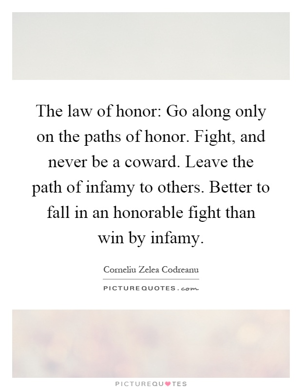 The law of honor: Go along only on the paths of honor. Fight, and never be a coward. Leave the path of infamy to others. Better to fall in an honorable fight than win by infamy Picture Quote #1
