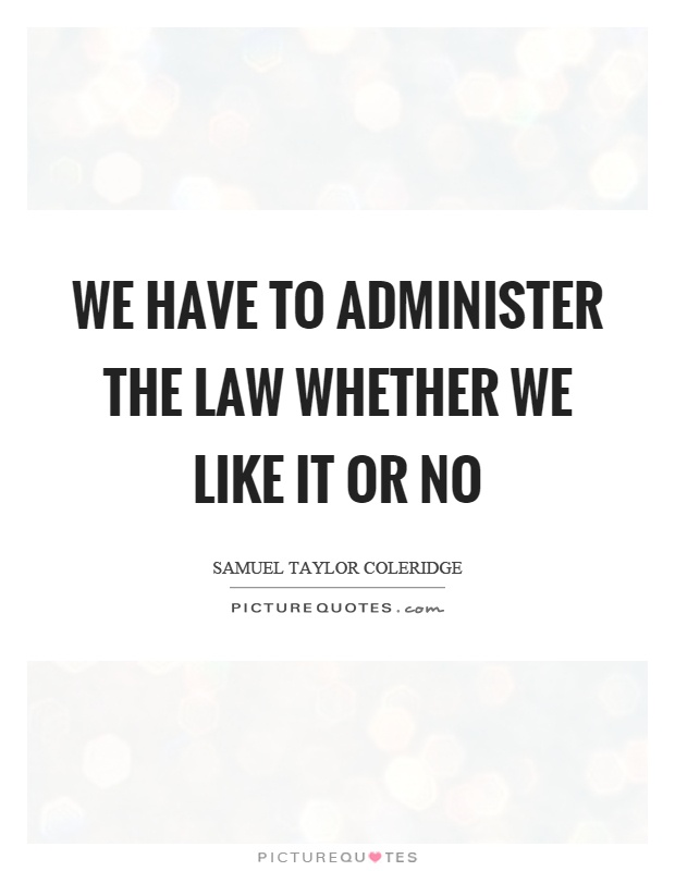 We have to administer the law whether we like it or no Picture Quote #1