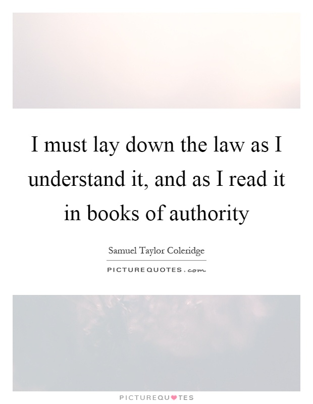 I must lay down the law as I understand it, and as I read it in books of authority Picture Quote #1