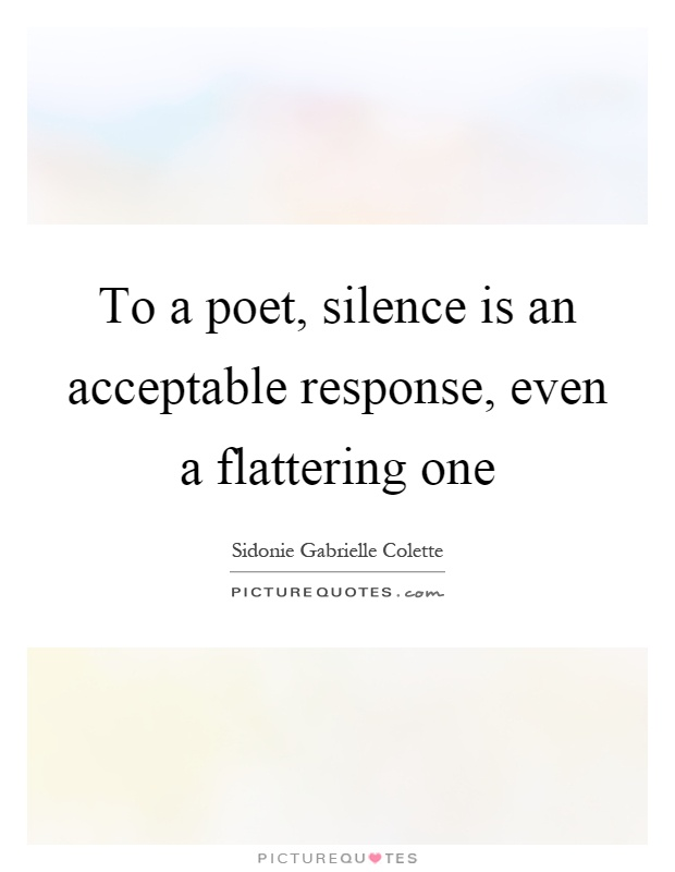 To a poet, silence is an acceptable response, even a flattering one Picture Quote #1