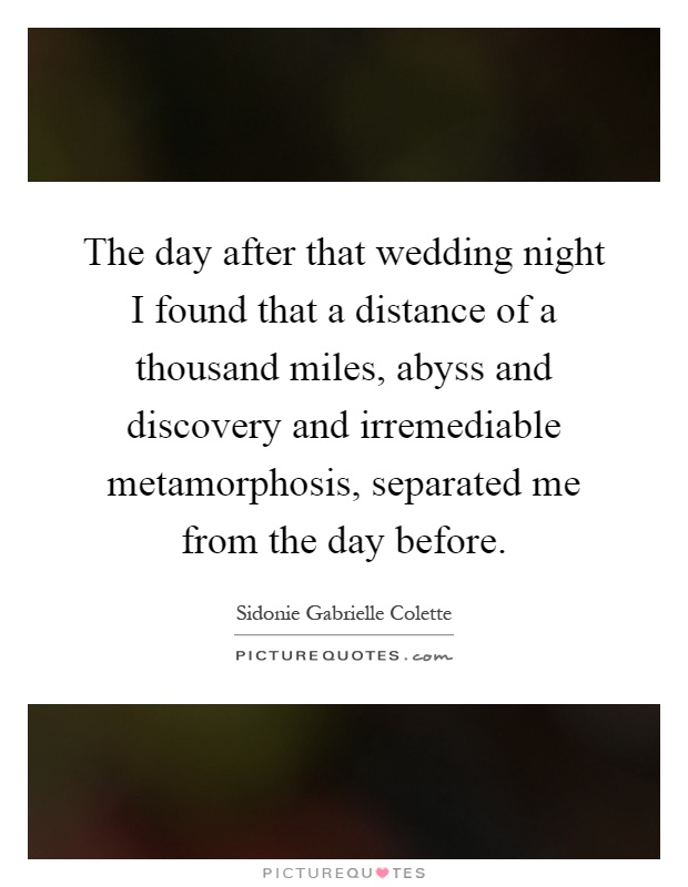 The day after that wedding night I found that a distance of a thousand miles, abyss and discovery and irremediable metamorphosis, separated me from the day before Picture Quote #1