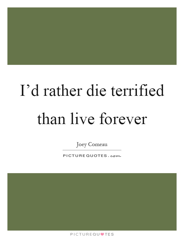 I'd rather die terrified than live forever Picture Quote #1