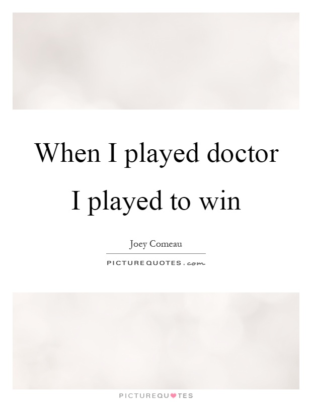 When I played doctor I played to win Picture Quote #1
