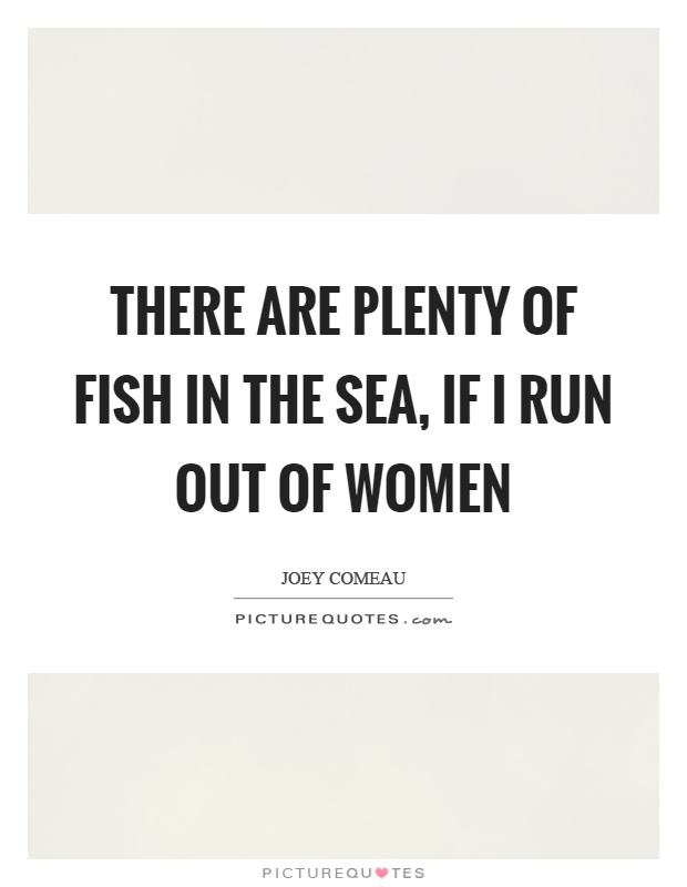 There are plenty of fish in the sea if i run out of women for There are plenty of fish in the sea