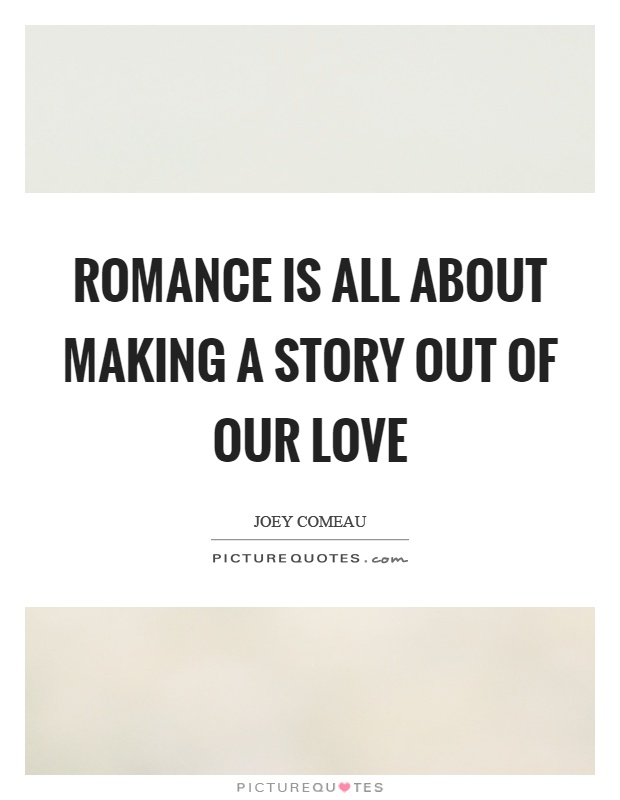 Romance is all about making a story out of our love Picture Quote #1