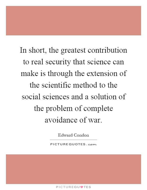 In short, the greatest contribution to real security that science can make is through the extension of the scientific method to the social sciences and a solution of the problem of complete avoidance of war Picture Quote #1