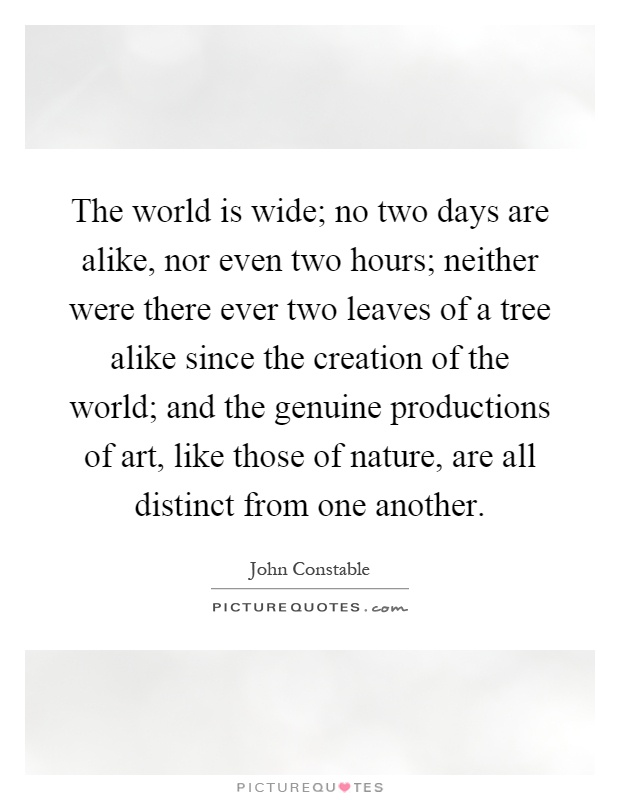 The world is wide; no two days are alike, nor even two hours; neither were there ever two leaves of a tree alike since the creation of the world; and the genuine productions of art, like those of nature, are all distinct from one another Picture Quote #1
