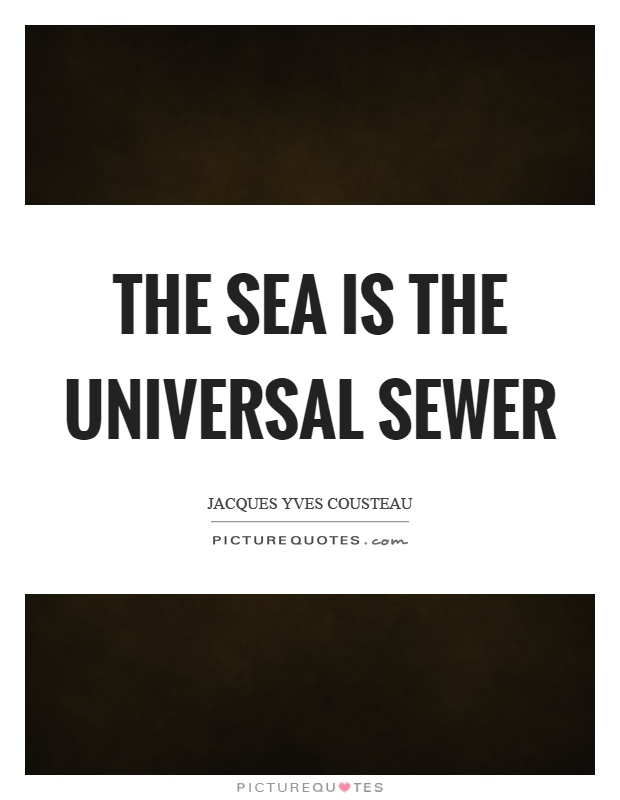 The sea is the universal sewer Picture Quote #1