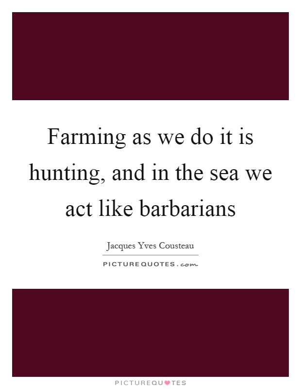 Farming as we do it is hunting, and in the sea we act like barbarians Picture Quote #1