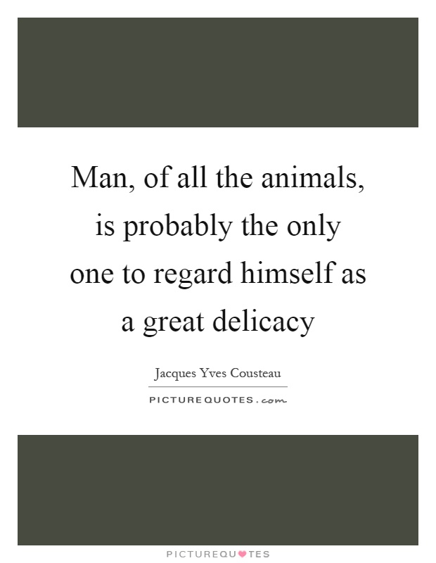 Man, of all the animals, is probably the only one to regard himself as a great delicacy Picture Quote #1
