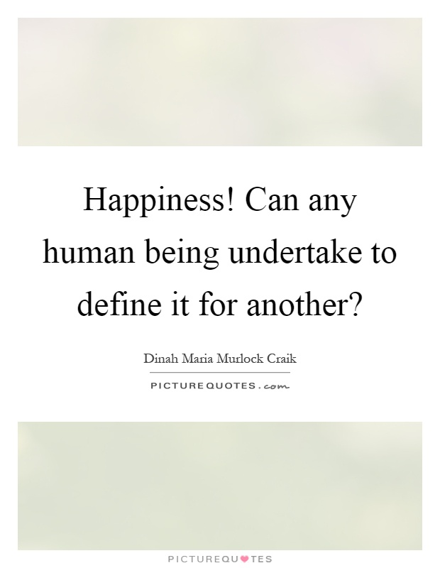 Happiness! Can any human being undertake to define it for another? Picture Quote #1