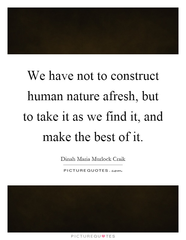 We have not to construct human nature afresh, but to take it as we find it, and make the best of it Picture Quote #1