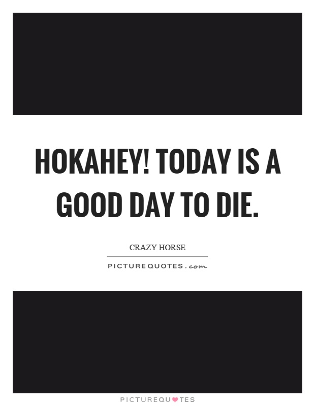 Hokahey! Today is a good day to die Picture Quote #1