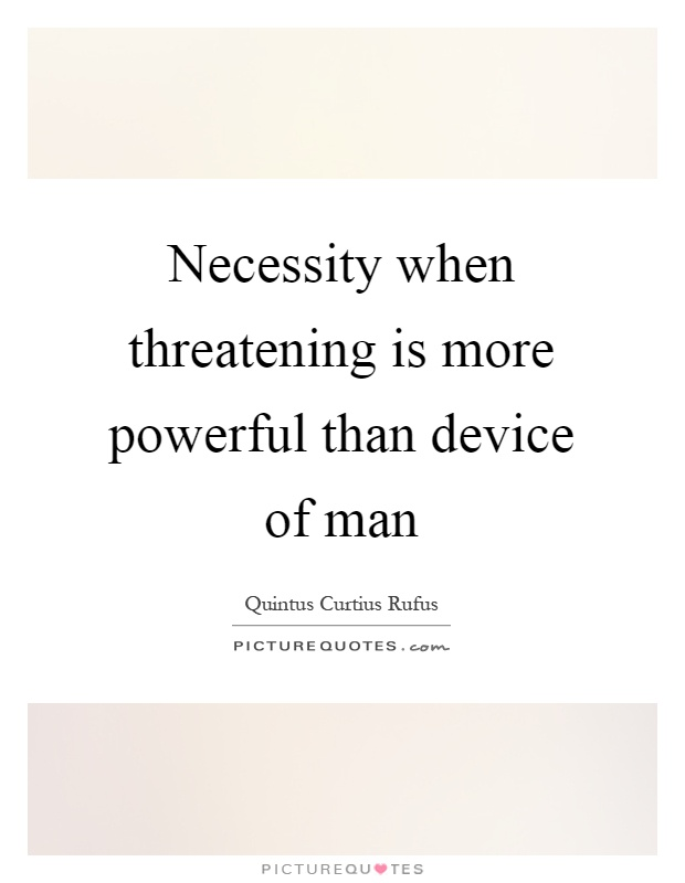 Necessity when threatening is more powerful than device of man Picture Quote #1