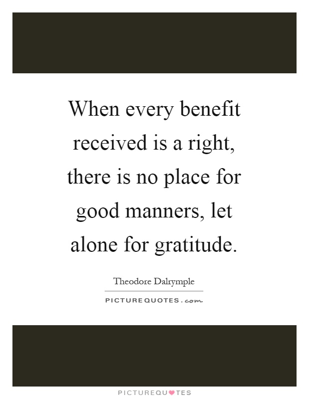 When every benefit received is a right, there is no place for good manners, let alone for gratitude Picture Quote #1