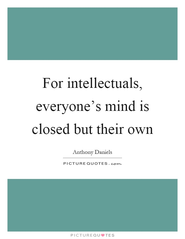 For intellectuals, everyone's mind is closed but their own Picture Quote #1